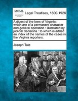 A Digest Of The Laws Of Virginia: Which Are Of A Permanent Character And General Operation : Illustrated By Judicial Decisions : T