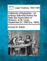 Uniformity Of Legislation: An Address Delivered Before The State Bar Association Of Missouri, At St. Louis, September 23, 1905