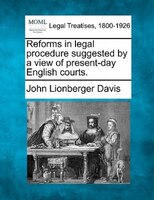 Reforms In Legal Procedure Suggested By A View Of Present-day English Courts.