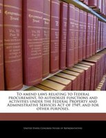 To Amend Laws Relating To Federal Procurement, To Authorize Functions And Activities Under The Federal Property And Administrative