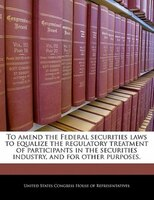 To Amend The Federal Securities Laws To Equalize The Regulatory Treatment Of Participants In The Securities Industry, And For Othe