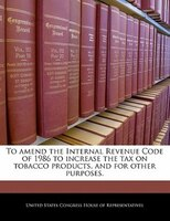 To Amend The Internal Revenue Code Of 1986 To Increase The Tax On Tobacco Products, And For Other Purposes.