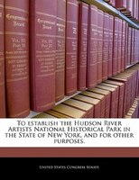 To Establish The Hudson River Artists National Historical Park In The State Of New York, And For Other Purposes.