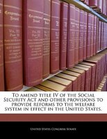 To Amend Title Iv Of The Social Security Act And Other Provisions To Provide Reforms To The Welfare System In Effect In The United