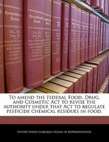 To Amend The Federal Food, Drug, And Cosmetic Act To Revise The Authority Under That Act To Regulate Pesticide Chemical Residues I