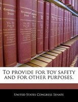 To Provide For Toy Safety And For Other Purposes.
