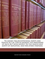To Amend The Occupational Safety And Health Act Of 1970 To Improve The Provisions Of Such Act With Respect To The Health And Safet