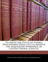 To Amend The Office Of Federal Procurement Policy Act To Improve The Acquisition Workforce Of Civilian Federal Agencies.