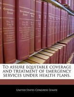To Assure Equitable Coverage And Treatment Of Emergency Services Under Health Plans.