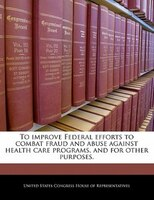 To Improve Federal Efforts To Combat Fraud And Abuse Against Health Care Programs, And For Other Purposes.