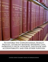 To Reform The Congressional Budget Process, Establish Binding Spending Caps, Introduce Fiscal Integrity, Discipline And Accountabi