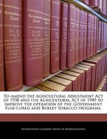 To Amend The Agricultural Adjustment Act Of 1938 And The Agricultural Act Of 1949 To Improve The Operation Of The Government Flue-