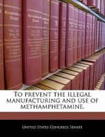 To Prevent The Illegal Manufacturing And Use Of Methamphetamine.