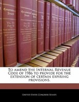 To Amend The Internal Revenue Code Of 1986 To Provide For The Extension Of Certain Expiring Provisions.