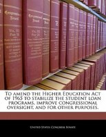 To Amend The Higher Education Act Of 1965 To Stabilize The Student Loan Programs, Improve Congressional Oversight, And For Other P