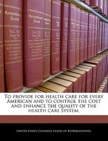 To Provide For Health Care For Every American And To Control The Cost And Enhance The Quality Of The Health Care System.