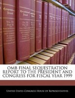 Omb Final Sequestration Report To The President And Congress For Fiscal Year 1999
