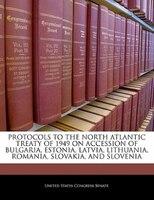 Protocols To The North Atlantic Treaty Of 1949 On Accession Of Bulgaria, Estonia, Latvia, Lithuania, Romania, Slovakia, And Sloven