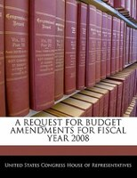 A Request For Budget Amendments For Fiscal Year 2008