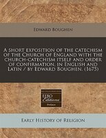 A Short Exposition Of The Catechism Of The Church Of England With The Church-catechism Itself And Order Of Confirmation, In Englis