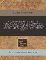A Sermon Preached To The Honourable House Of Commons At Their Late Solemne Fast, Wednesday, Jan. 31, 1644 By Samuel Rutherfurd. (1
