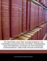 To Provide For The Establishment Of Uniform Accounting Systems, Standards, And Reporting Systems In The Federal Government, And Fo