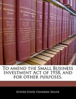 To Amend The Small Business Investment Act Of 1958, And For Other Purposes.