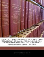 An Act To Amend The Federal Food, Drug, And Cosmetic Act To Provide For Improvements In The Process Of Approving And Using Animal