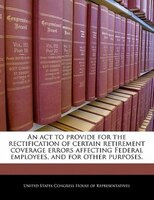 An Act To Provide For The Rectification Of Certain Retirement Coverage Errors Affecting Federal Employees, And For Other Purposes.