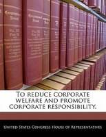 To Reduce Corporate Welfare And Promote Corporate Responsibility.