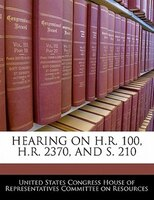 Hearing On H.r. 100, H.r. 2370, And S. 210