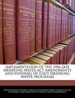 Implementation Of The 1996 Safe Drinking Water Act Amendments And Funding Of State Drinking Water Programs