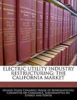 Electric Utility Industry Restructuring: The California Market
