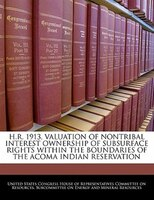 H.r. 1913, Valuation Of Nontribal Interest Ownership Of Subsurface Rights Within The Boundaries Of The Acoma Indian Reservation