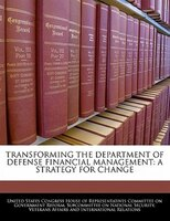 Transforming The Department Of Defense Financial Management: A Strategy For Change