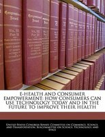 E-health And Consumer Empowerment: How Consumers Can Use Technology Today And In The Future To Improve Their Health