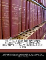 Critical Skills For National Security And The Homeland Security Federal Workforce Act--s. 1800