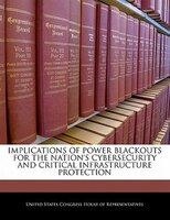 Implications Of Power Blackouts For The Nation's Cybersecurity And Critical Infrastructure Protection