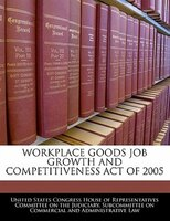 Workplace Goods Job Growth And Competitiveness Act Of 2005