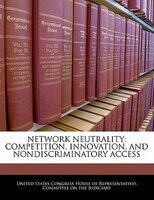 Network Neutrality: Competition, Innovation, And Nondiscriminatory Access