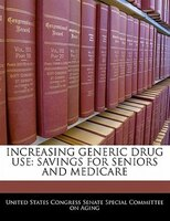Increasing Generic Drug Use: Savings For Seniors And Medicare