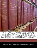 Full Committee Markup Of H.r. 1873, The Small Business Fairness In Contracting Act