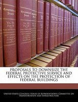 Proposals To Downsize The Federal Protective Service And Effects On The Protection Of Federal Buildings