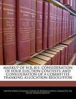 Markup Of H.r. 811; Consideration Of Four Election Contests; And Consideration Of A Committee Franking Allocation Resolution