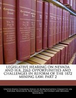 Legislative Hearing On Nevada And H.r. 2262: Opportunities And Challenges In Reform Of The 1872 Mining Law: Part 2