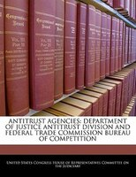 Antitrust Agencies: Department Of Justice Antitrust Division And Federal Trade Commission Bureau Of Competition