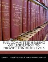 Full Committee Hearing On Legislation To Provide Funding Levels