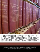 Oversight Hearing On The Library Of Congress: Current Issues In Library Management