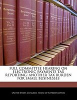 Full Committee Hearing On Electronic Payments Tax Reporting: Another Tax Burden For Small Businesses