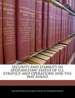 Security And Stability In Afghanistan: Status Of U.s. Strategy And Operations And The Way Ahead